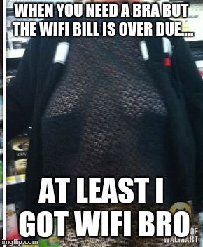 At least i got wifi | WHEN YOU NEED A BRA BUT THE WIFI BILL IS OVER DUE.... AT LEAST I GOT WIFI BRO | image tagged in funny memes | made w/ Imgflip meme maker