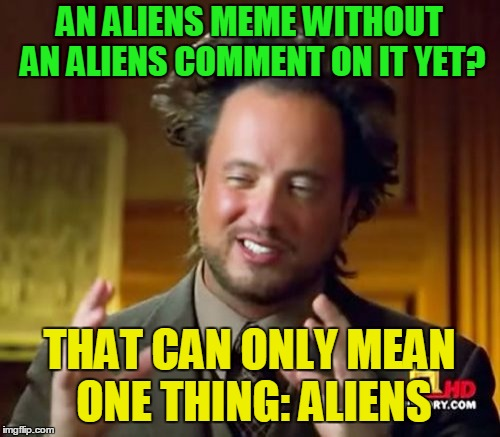 Ancient Aliens Meme | AN ALIENS MEME WITHOUT AN ALIENS COMMENT ON IT YET? THAT CAN ONLY MEAN ONE THING: ALIENS | image tagged in memes,ancient aliens | made w/ Imgflip meme maker