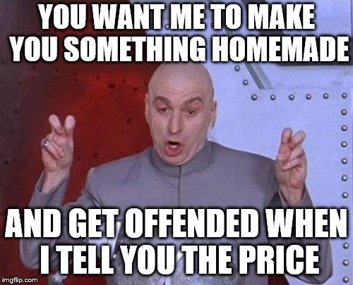 Dr Evil Laser Meme | YOU WANT ME TO MAKE YOU SOMETHING HOMEMADE AND GET OFFENDED WHEN I TELL YOU THE PRICE | image tagged in memes,dr evil laser | made w/ Imgflip meme maker