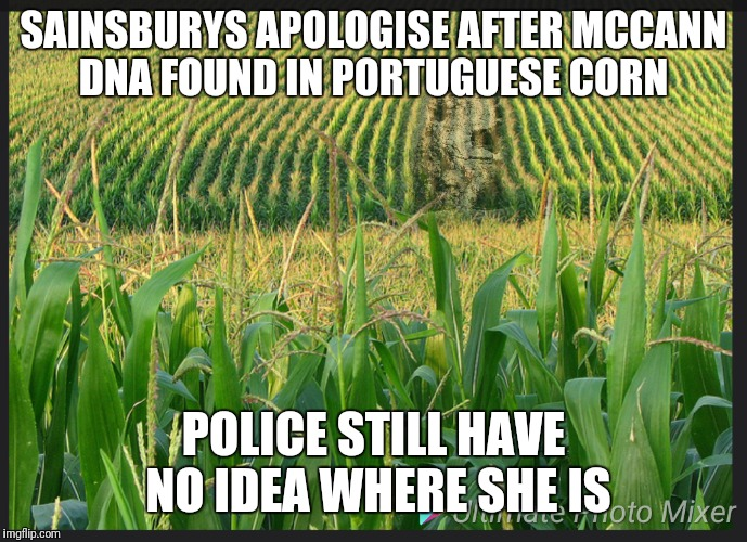 Planting corn  | SAINSBURYS APOLOGISE AFTER MCCANN DNA FOUND IN PORTUGUESE CORN POLICE STILL HAVE NO IDEA WHERE SHE IS | image tagged in missing | made w/ Imgflip meme maker