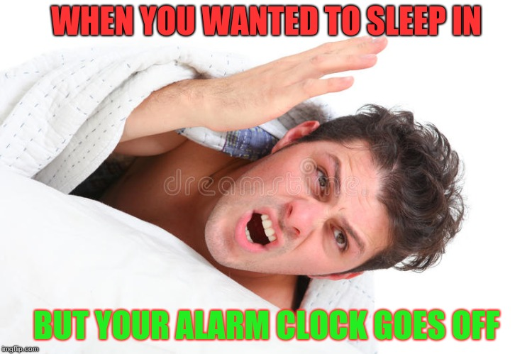 WHEN YOU WANTED TO SLEEP IN BUT YOUR ALARM CLOCK GOES OFF | image tagged in memes | made w/ Imgflip meme maker