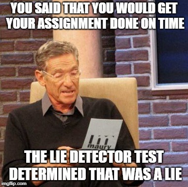 Maury Lie Detector Meme | YOU SAID THAT YOU WOULD GET YOUR ASSIGNMENT DONE ON TIME THE LIE DETECTOR TEST DETERMINED THAT WAS A LIE | image tagged in memes,maury lie detector | made w/ Imgflip meme maker