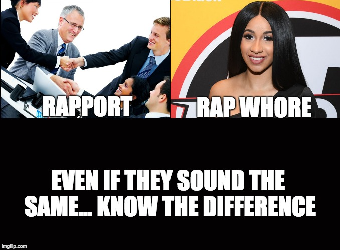 Rapport vs. Rap Whore | RAPPORT RAP W**RE EVEN IF THEY SOUND THE SAME...KNOW THE DIFFERENCE | image tagged in memes,funny,cardi b,rap,whore,know the difference | made w/ Imgflip meme maker