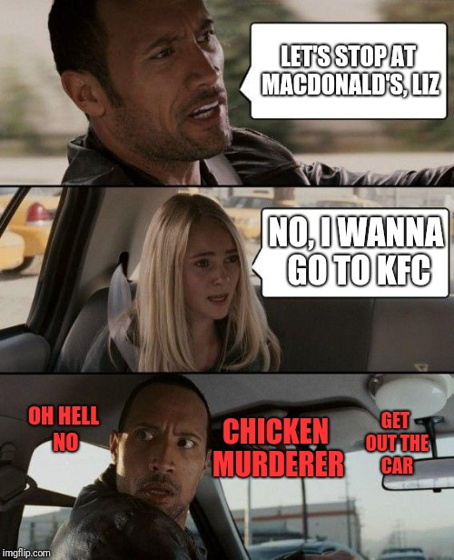 The Rock Driving Meme | LET'S STOP AT MACDONALD'S, LIZ NO, I WANNA GO TO KFC OH HELL NO CHICKEN MURDERER GET OUT THE CAR | image tagged in memes,the rock driving,kfc,mcdonalds | made w/ Imgflip meme maker