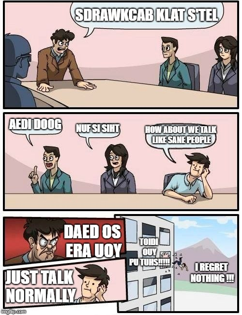 backwards meme | SDRAWKCAB KLAT S'TEL AEDI DOOG NUF SI SIHT HOW ABOUT WE TALK LIKE SANE PEOPLE DAED OS ERA UOY JUST TALK NORMALLY TOIDI OUY PU TUHS!!!!! I RE | image tagged in memes,boardroom meeting suggestion | made w/ Imgflip meme maker