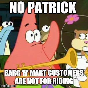 Not to be taken out of context.  | NO PATRICK BARG 'N' MART CUSTOMERS ARE NOT FOR RIDING | image tagged in memes,no patrick,patrick thats not a ride,spongebob squarepants,born again krabs | made w/ Imgflip meme maker