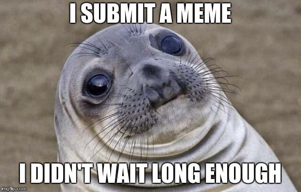 Awkward Moment Sealion Meme | I SUBMIT A MEME I DIDN'T WAIT LONG ENOUGH | image tagged in memes,awkward moment sealion | made w/ Imgflip meme maker