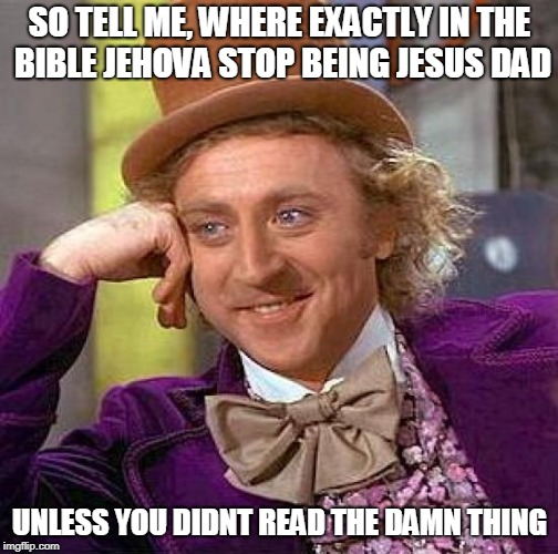 Creepy Condescending Wonka Meme | SO TELL ME, WHERE EXACTLY IN THE BIBLE JEHOVA STOP BEING JESUS DAD UNLESS YOU DIDNT READ THE DAMN THING | image tagged in memes,creepy condescending wonka | made w/ Imgflip meme maker