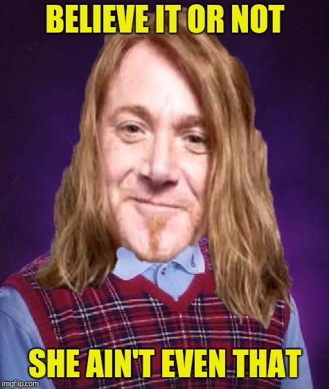 Bad Luck PowerMetalhead | BELIEVE IT OR NOT SHE AIN'T EVEN THAT | image tagged in bad luck powermetalhead | made w/ Imgflip meme maker