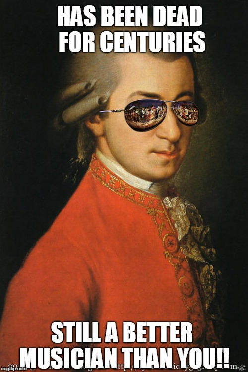 HAS BEEN DEAD FOR CENTURIES STILL A BETTER MUSICIAN THAN YOU!! | image tagged in cool mozart | made w/ Imgflip meme maker