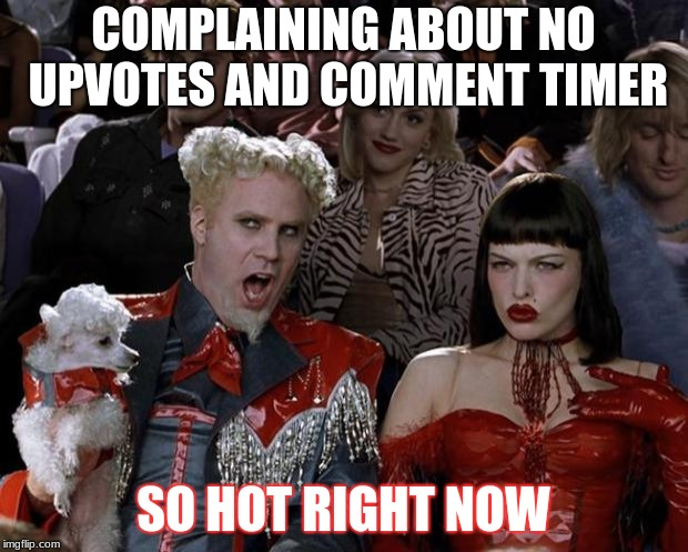 Honestly memers.... asking for upvotes aint gonna do crap. | COMPLAINING ABOUT NO UPVOTES AND COMMENT TIMER SO HOT RIGHT NOW | image tagged in memes,mugatu so hot right now | made w/ Imgflip meme maker