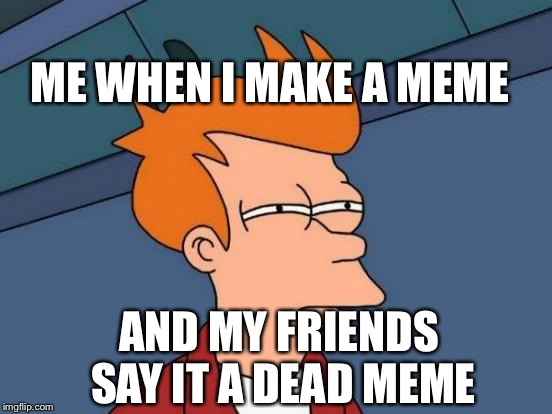 Memes are da best | AND MY FRIENDS SAY IT A DEAD MEME ME WHEN I MAKE A MEME | image tagged in memes | made w/ Imgflip meme maker