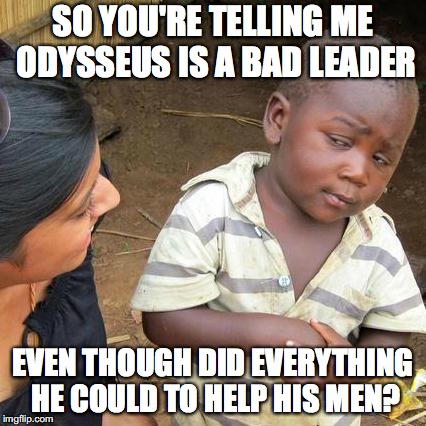 Third World Skeptical Kid Meme | SO YOU'RE TELLING ME ODYSSEUS IS A BAD LEADER EVEN THOUGH DID EVERYTHING HE COULD TO HELP HIS MEN? | image tagged in memes,third world skeptical kid | made w/ Imgflip meme maker