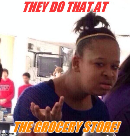 Black Girl Wat Meme | THEY DO THAT AT THE GROCERY STORE! | image tagged in memes,black girl wat | made w/ Imgflip meme maker