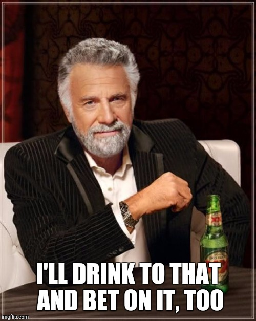 The Most Interesting Man In The World Meme | I'LL DRINK TO THAT AND BET ON IT, TOO | image tagged in memes,the most interesting man in the world | made w/ Imgflip meme maker