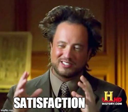 Ancient Aliens Meme | SATISFACTION | image tagged in memes,ancient aliens | made w/ Imgflip meme maker