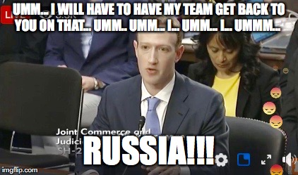 FB Hearing | UMM... I WILL HAVE TO HAVE MY TEAM GET BACK TO YOU ON THAT... UMM.. UMM... I... UMM... I... UMMM... RUSSIA!!! | image tagged in facebook,mark zuckerberg,congress | made w/ Imgflip meme maker