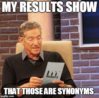 Maury Lie Detector Meme | MY RESULTS SHOW THAT THOSE ARE SYNONYMS | image tagged in memes,maury lie detector | made w/ Imgflip meme maker