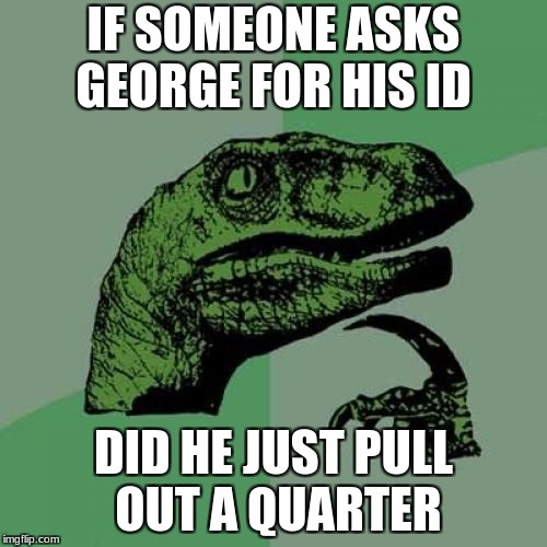 Philosoraptor Meme | IF SOMEONE ASKS GEORGE FOR HIS ID DID HE JUST PULL OUT A QUARTER | image tagged in memes,philosoraptor | made w/ Imgflip meme maker