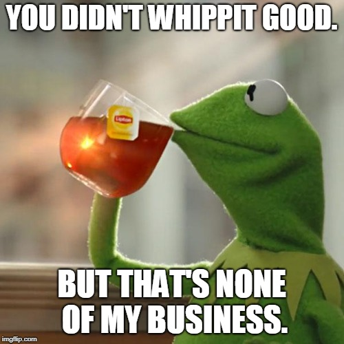 But Thats None Of My Business Meme | YOU DIDN'T WHIPPIT GOOD. BUT THAT'S NONE OF MY BUSINESS. | image tagged in memes,but thats none of my business,kermit the frog | made w/ Imgflip meme maker