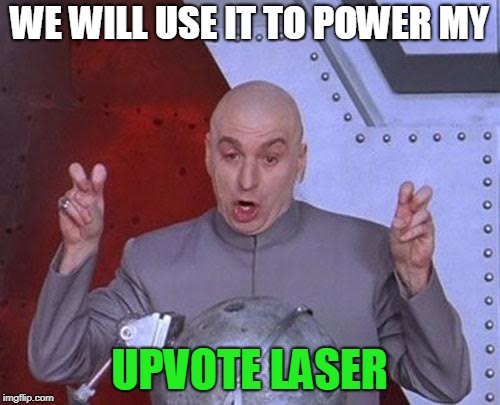 Dr Evil Laser Meme | WE WILL USE IT TO POWER MY UPVOTE LASER | image tagged in memes,dr evil laser | made w/ Imgflip meme maker