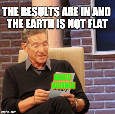 yu lie | BASIC SCIENCE THE RESULTS ARE IN AND THE EARTH IS NOT FLAT | image tagged in memes,maury lie detector,spongebob,imgflip,flappy bird,flat earth | made w/ Imgflip meme maker