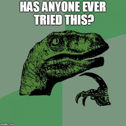 Philosoraptor Meme | HAS ANYONE EVER TRIED THIS? | image tagged in memes,philosoraptor | made w/ Imgflip meme maker