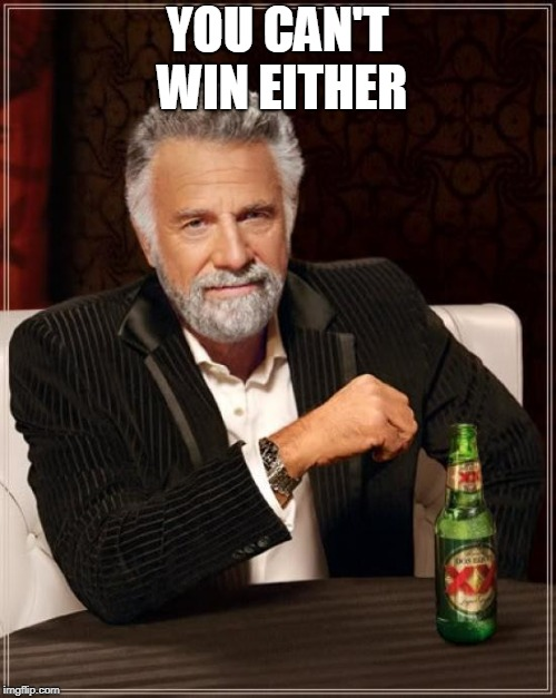 The Most Interesting Man In The World Meme | YOU CAN'T WIN EITHER | image tagged in memes,the most interesting man in the world | made w/ Imgflip meme maker
