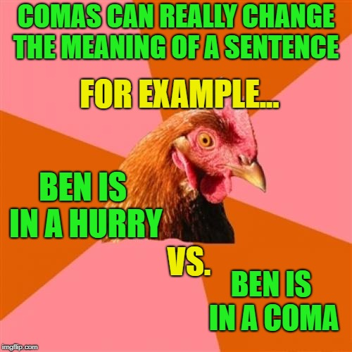 f |  COMAS CAN REALLY CHANGE THE MEANING OF A SENTENCE; FOR EXAMPLE... BEN IS IN A HURRY; VS. BEN IS IN A COMA | image tagged in memes,anti joke chicken,grammar,trhtimmy,chicken week | made w/ Imgflip meme maker