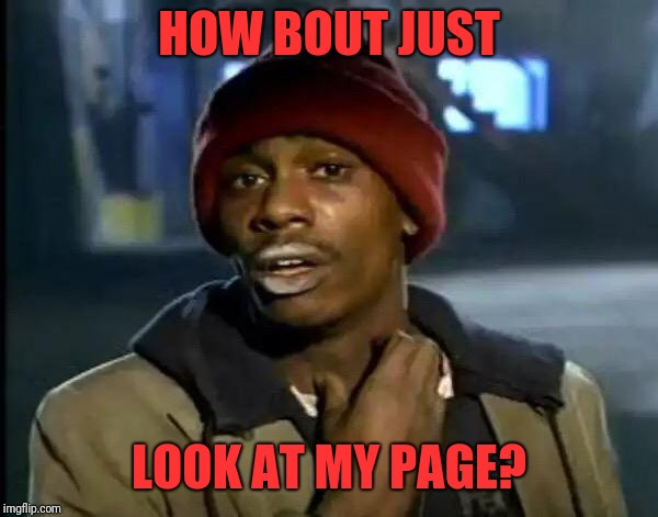 Y'all Got Any More Of That Meme | HOW BOUT JUST LOOK AT MY PAGE? | image tagged in memes,y'all got any more of that | made w/ Imgflip meme maker