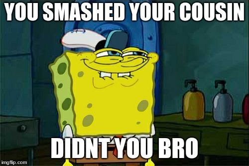 Dont You Squidward Meme | YOU SMASHED YOUR COUSIN DIDNT YOU BRO | image tagged in memes,dont you squidward | made w/ Imgflip meme maker