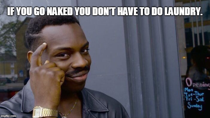 Roll Safe Think About It Meme | IF YOU GO NAKED YOU DON'T HAVE TO DO LAUNDRY. | image tagged in memes,roll safe think about it | made w/ Imgflip meme maker