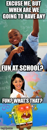 EXCUSE ME, BUT WHEN ARE WE GOING TO HAVE ANY FUN AT SCHOOL? FUN? WHAT'S THAT? | image tagged in fun,spongbob,unhelpful teacher | made w/ Imgflip meme maker