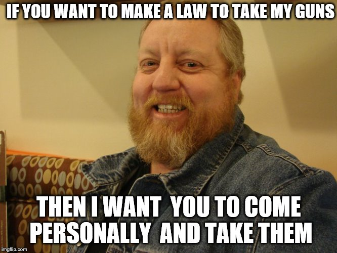 jay man | IF YOU WANT TO MAKE A LAW TO TAKE MY GUNS THEN I WANT  YOU TO COME PERSONALLY  AND TAKE THEM | image tagged in jay man | made w/ Imgflip meme maker
