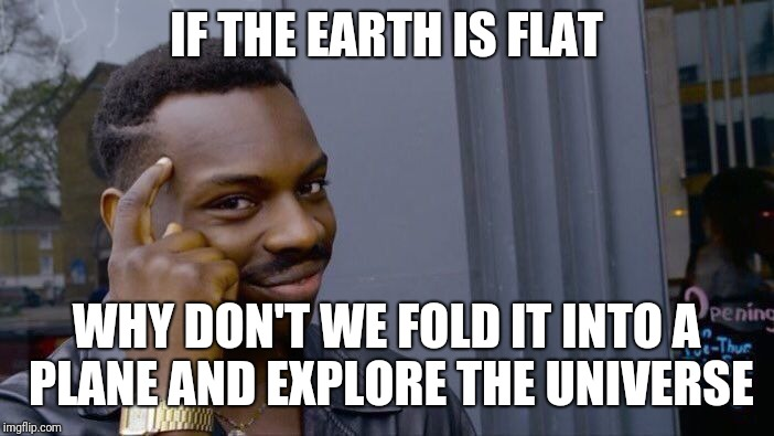 Roll Safe Think About It Meme | IF THE EARTH IS FLAT WHY DON'T WE FOLD IT INTO A PLANE AND EXPLORE THE UNIVERSE | image tagged in memes,roll safe think about it | made w/ Imgflip meme maker