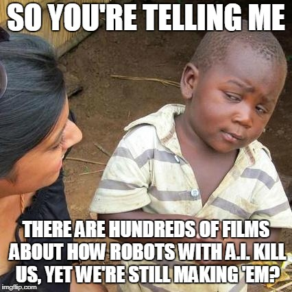 Third World Skeptical Kid Meme | SO YOU'RE TELLING ME THERE ARE HUNDREDS OF FILMS ABOUT HOW ROBOTS WITH A.I. KILL US, YET WE'RE STILL MAKING 'EM? | image tagged in memes,third world skeptical kid | made w/ Imgflip meme maker