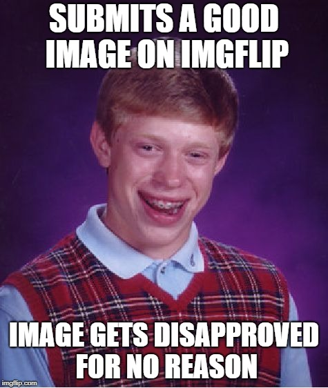 Bad Luck Brian | SUBMITS A GOOD IMAGE ON IMGFLIP IMAGE GETS DISAPPROVED FOR NO REASON | image tagged in memes,bad luck brian,disapproval,imgflip mods | made w/ Imgflip meme maker
