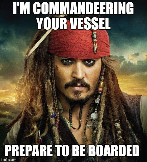 I'M COMMANDEERING YOUR VESSEL PREPARE TO BE BOARDED | image tagged in captain jack sparrow hi-res | made w/ Imgflip meme maker