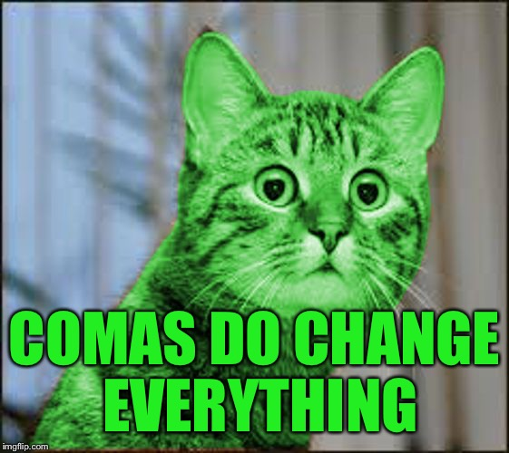 RayCat WTF | COMAS DO CHANGE EVERYTHING | image tagged in raycat wtf | made w/ Imgflip meme maker