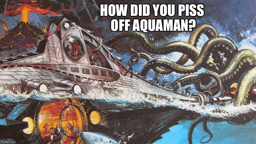 HOW DID YOU PISS OFF AQUAMAN? | made w/ Imgflip meme maker