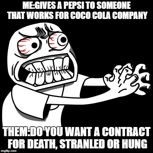 Pepsi or Cola | ME:GIVES A PEPSI TO SOMEONE THAT WORKS FOR COCO COLA COMPANY THEM:DO YOU WANT A CONTRACT FOR DEATH, STRANLED OR HUNG | image tagged in angry man | made w/ Imgflip meme maker