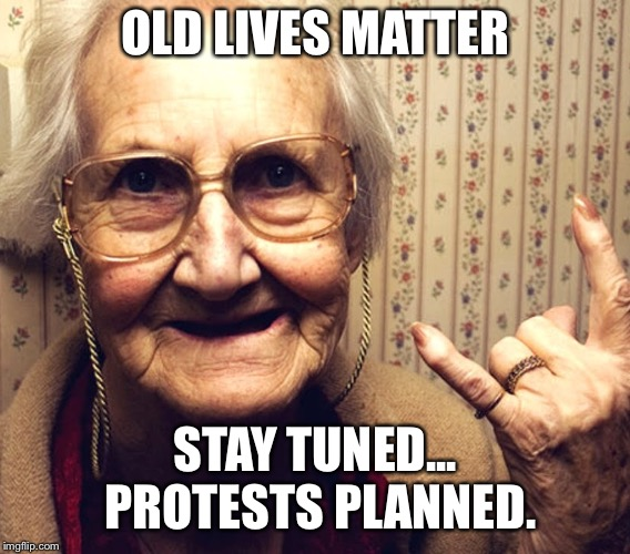 OLD LIVES MATTER STAY TUNED...  PROTESTS PLANNED. | image tagged in oldlivesmatter,oldfolks | made w/ Imgflip meme maker