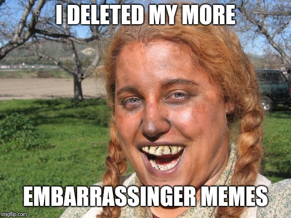 I DELETED MY MORE EMBARRASSINGER MEMES | made w/ Imgflip meme maker