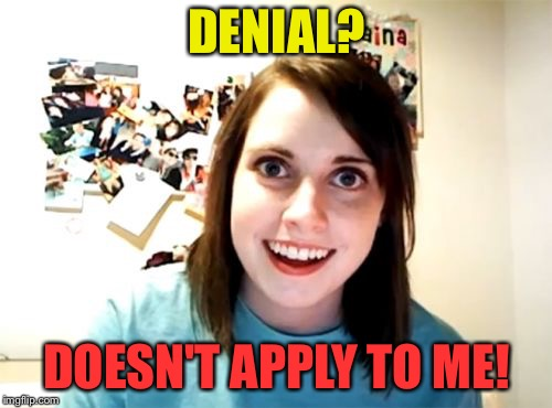 DENIAL? DOESN'T APPLY TO ME! | made w/ Imgflip meme maker