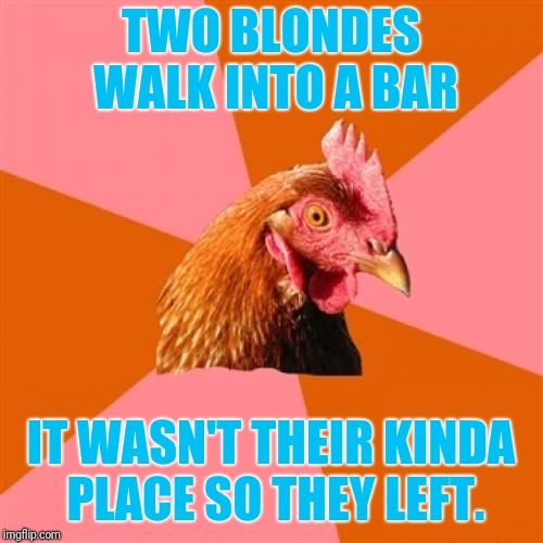 Two blondes and a chicken | TWO BLONDES WALK INTO A BAR IT WASN'T THEIR KINDA PLACE SO THEY LEFT. | image tagged in memes,anti joke chicken | made w/ Imgflip meme maker