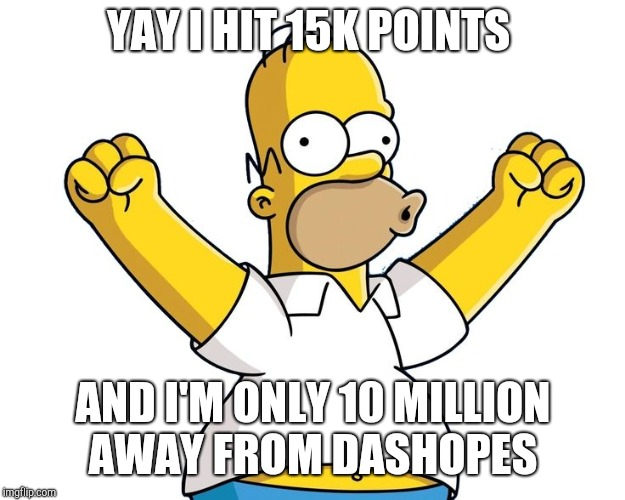 homer simpson woohoo | YAY I HIT 15K POINTS AND I'M ONLY 10 MILLION AWAY FROM DASHOPES | image tagged in homer simpson woohoo | made w/ Imgflip meme maker
