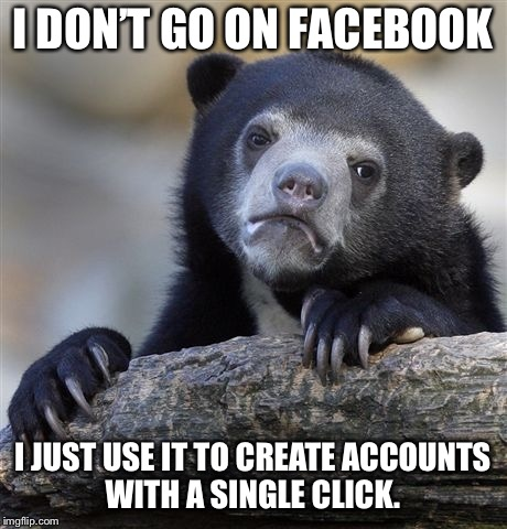 Confession Bear Meme | I DON'T GO ON FACEBOOK I JUST USE IT TO CREATE ACCOUNTS WITH A SINGLE CLICK. | image tagged in memes,confession bear,AdviceAnimals | made w/ Imgflip meme maker