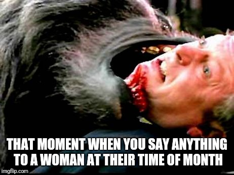 PMT | THAT MOMENT WHEN YOU SAY ANYTHING TO A WOMAN AT THEIR TIME OF MONTH | image tagged in ouch | made w/ Imgflip meme maker