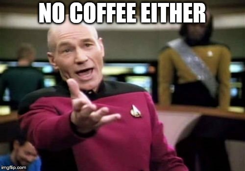Picard Wtf Meme | NO COFFEE EITHER | image tagged in memes,picard wtf | made w/ Imgflip meme maker
