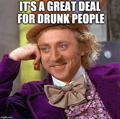 Creepy Condescending Wonka Meme | IT'S A GREAT DEAL FOR DRUNK PEOPLE | image tagged in memes,creepy condescending wonka | made w/ Imgflip meme maker